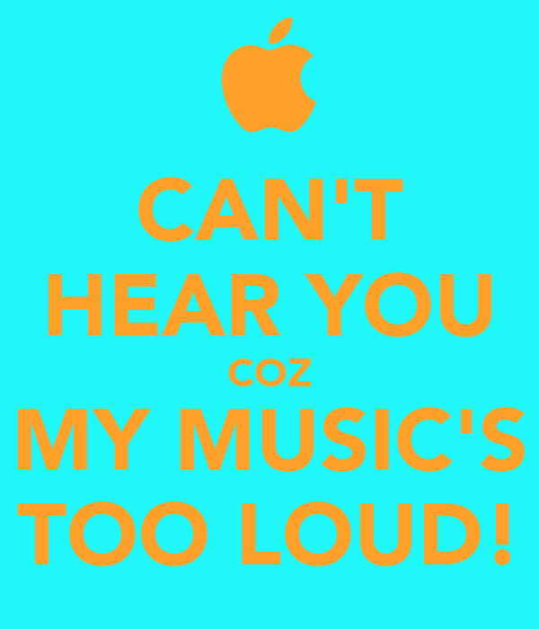 CAN'T HEAR YOU COZ MY MUSIC'S TOO LOUD!