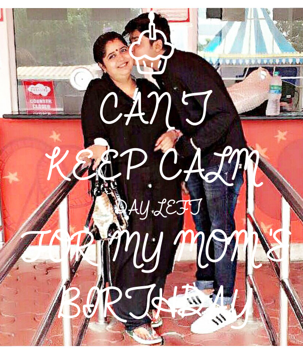 CAN'T KEEP CALM 1 DAY LEFT FOR MY MOM'S BIRTHDAY