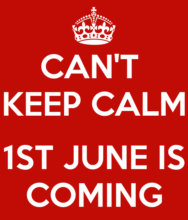 CAN'T  KEEP CALM  1ST JUNE IS COMING