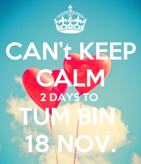 CAN't KEEP CALM 2 DAYS TO  TUM BIN  18 NOV.