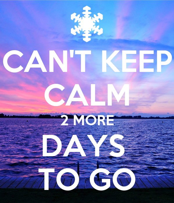 CAN'T KEEP CALM 2 MORE DAYS  TO GO