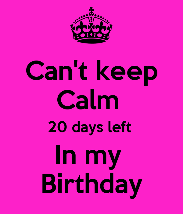 Can't keep Calm  20 days left  In my  Birthday