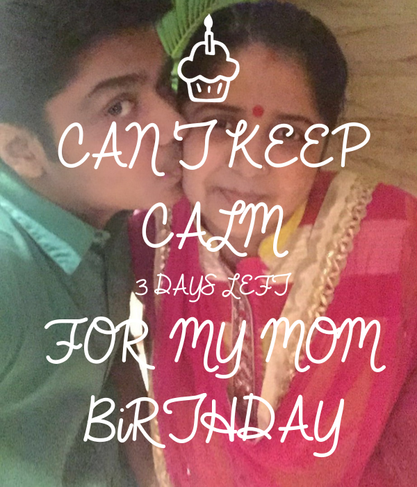 CAN'T KEEP CALM 3 DAYS LEFT FOR MY MOM BiRTHDAY