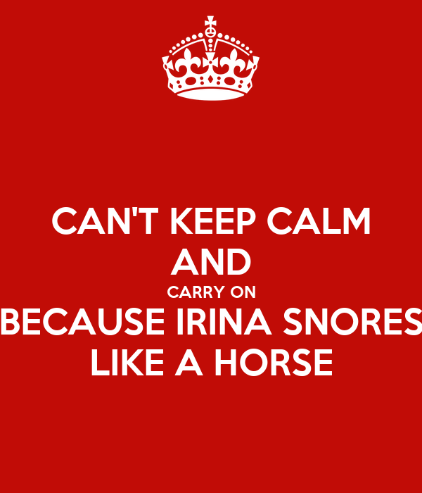 CAN'T KEEP CALM AND CARRY ON BECAUSE IRINA SNORES LIKE A HORSE