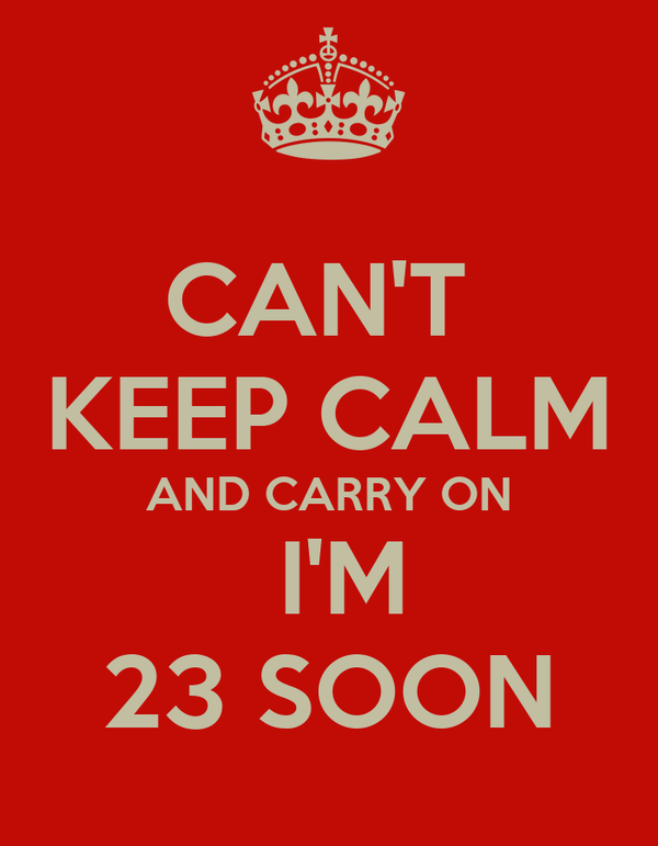 CAN'T  KEEP CALM AND CARRY ON  I'M 23 SOON