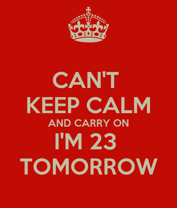 CAN'T  KEEP CALM AND CARRY ON I'M 23  TOMORROW