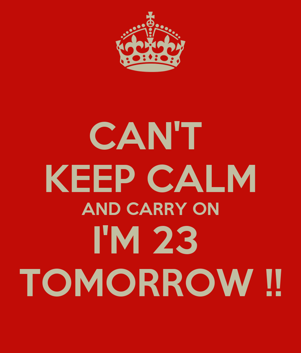 CAN'T  KEEP CALM AND CARRY ON I'M 23  TOMORROW !!