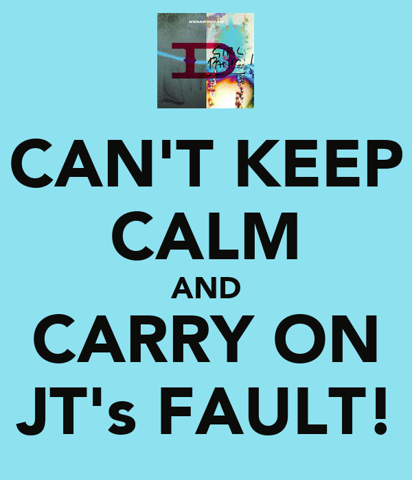 CAN'T KEEP CALM AND CARRY ON JT's FAULT!