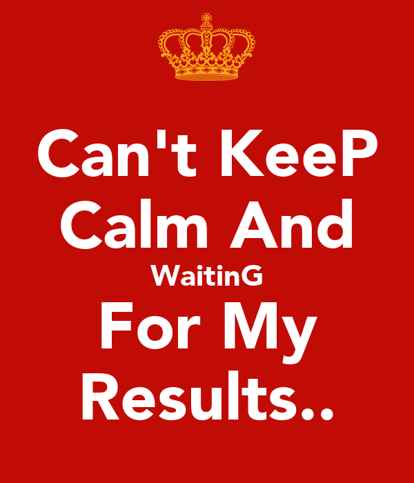 Can't KeeP Calm And WaitinG For My Results..