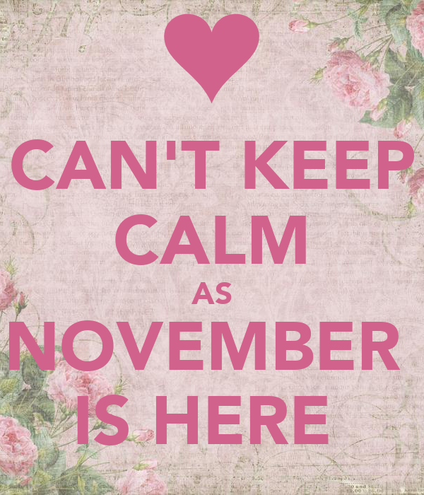 CAN'T KEEP CALM AS NOVEMBER  IS HERE