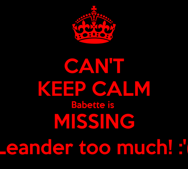 CAN'T KEEP CALM Babette is  MISSING Leander too much! :'(