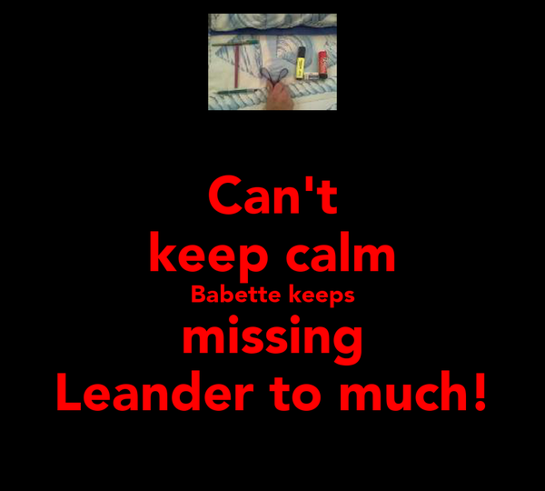 Can't keep calm Babette keeps missing Leander to much!