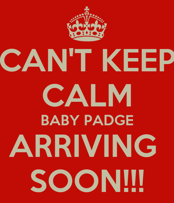 CAN'T KEEP CALM BABY PADGE ARRIVING  SOON!!!