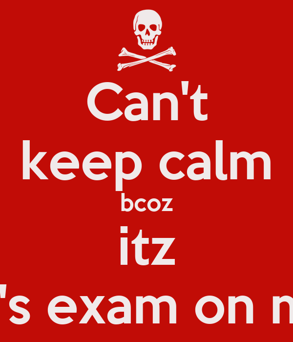 Can't keep calm bcoz itz history's exam on monday