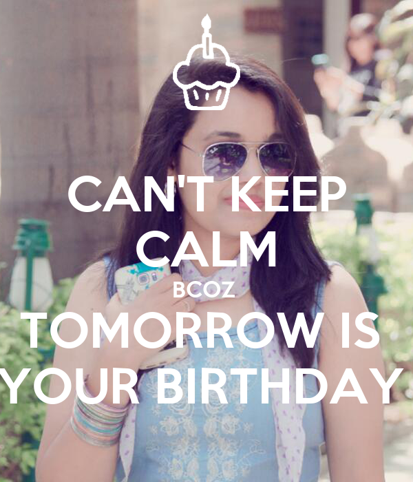 CAN'T KEEP CALM BCOZ  TOMORROW IS  YOUR BIRTHDAY