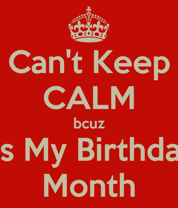 Can't Keep CALM bcuz Its My Birthday Month