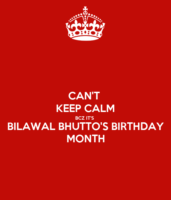 CAN'T  KEEP CALM BCZ IT'S  BILAWAL BHUTTO'S BIRTHDAY MONTH
