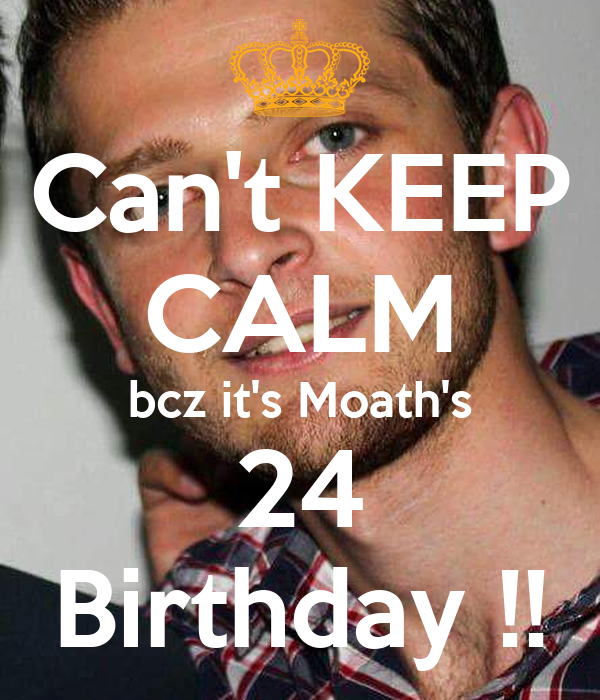 Can't KEEP CALM bcz it's Moath's 24 Birthday !!