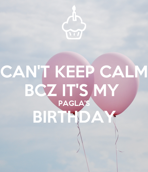 CAN'T KEEP CALM BCZ IT'S MY  PAGLA'S BIRTHDAY