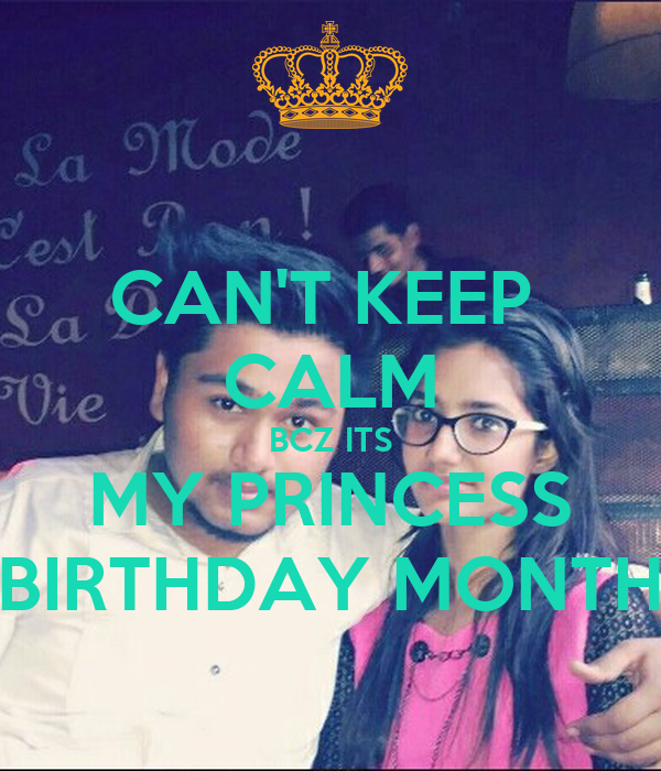 CAN'T KEEP  CALM BCZ ITS MY PRINCESS BIRTHDAY MONTH