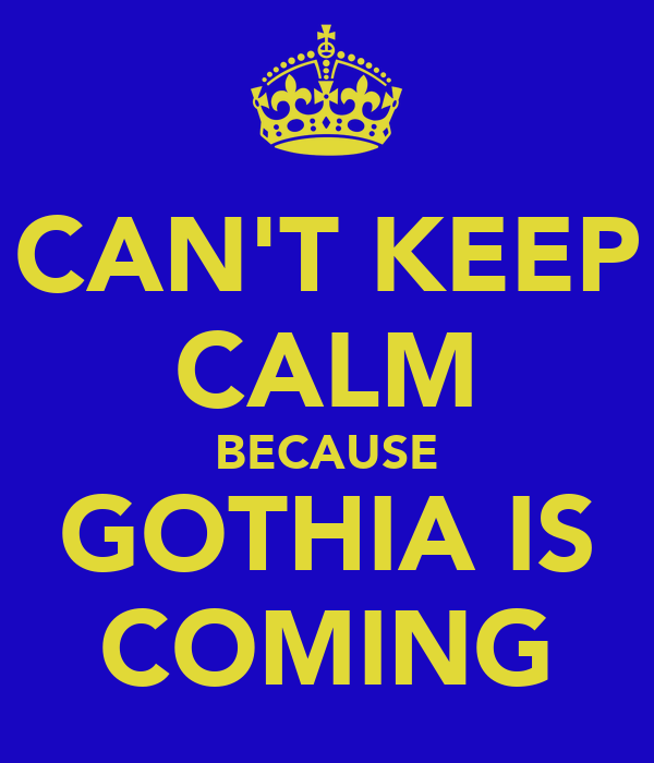CAN'T KEEP CALM BECAUSE GOTHIA IS COMING