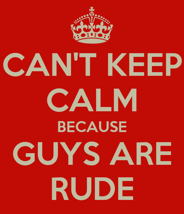 CAN'T KEEP CALM BECAUSE GUYS ARE RUDE