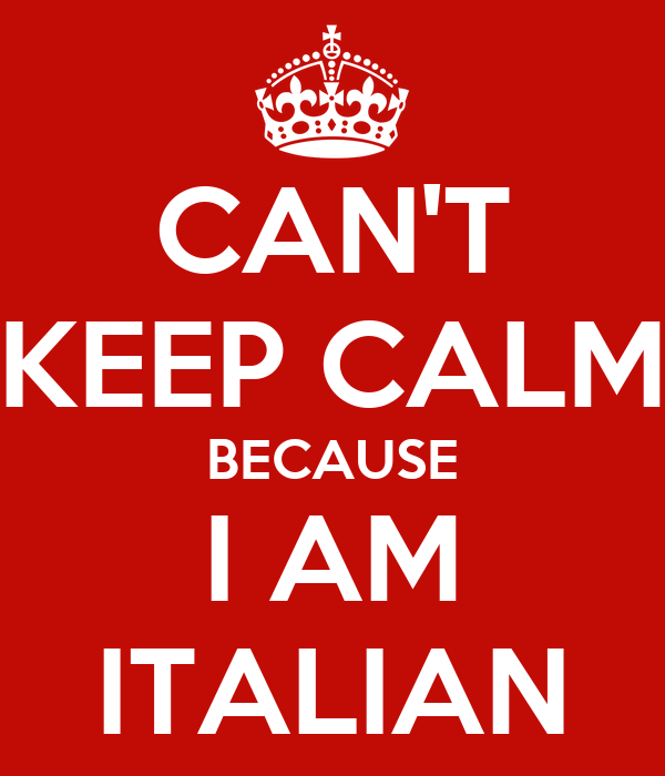 CAN'T KEEP CALM BECAUSE I AM ITALIAN