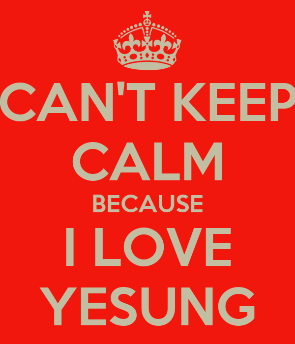 CAN'T KEEP CALM BECAUSE I LOVE YESUNG