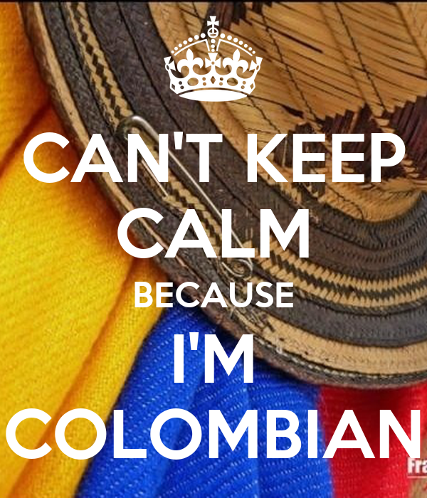 CAN'T KEEP CALM BECAUSE I'M COLOMBIAN