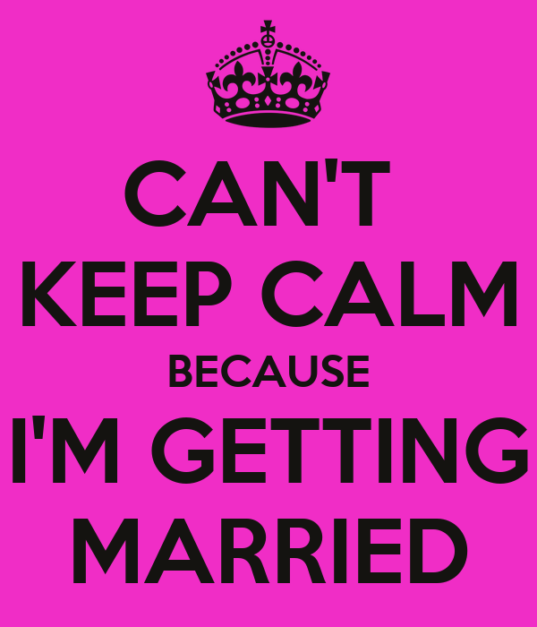 CAN'T  KEEP CALM BECAUSE I'M GETTING MARRIED