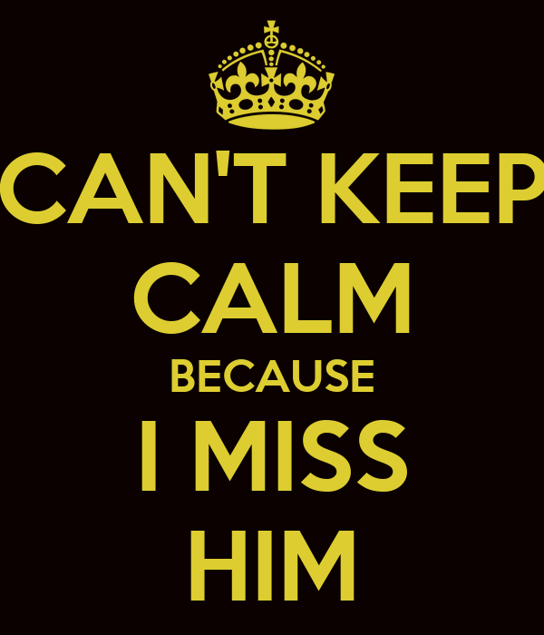 CAN'T KEEP CALM BECAUSE I MISS HIM