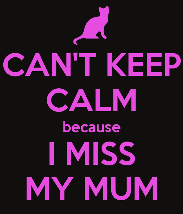 CAN'T KEEP CALM because I MISS MY MUM