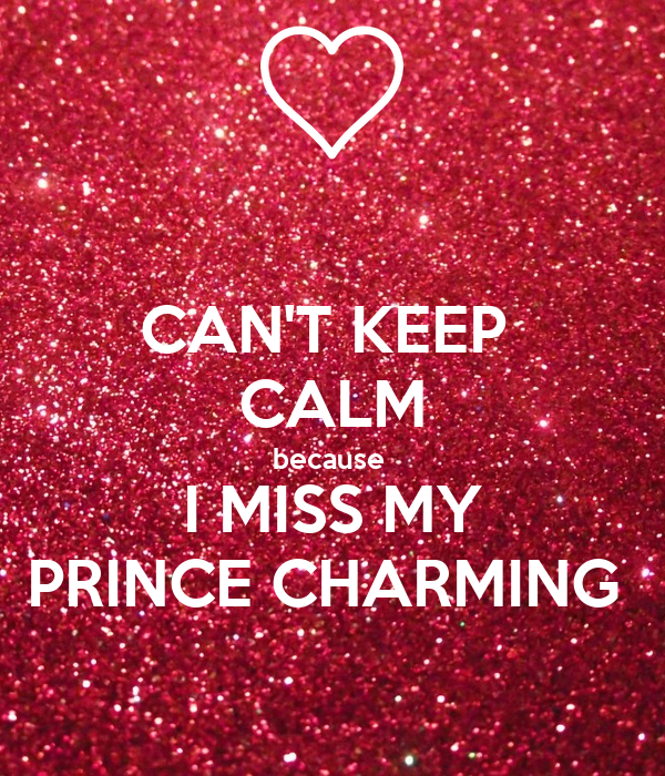 CAN'T KEEP  CALM because  I MISS MY PRINCE CHARMING