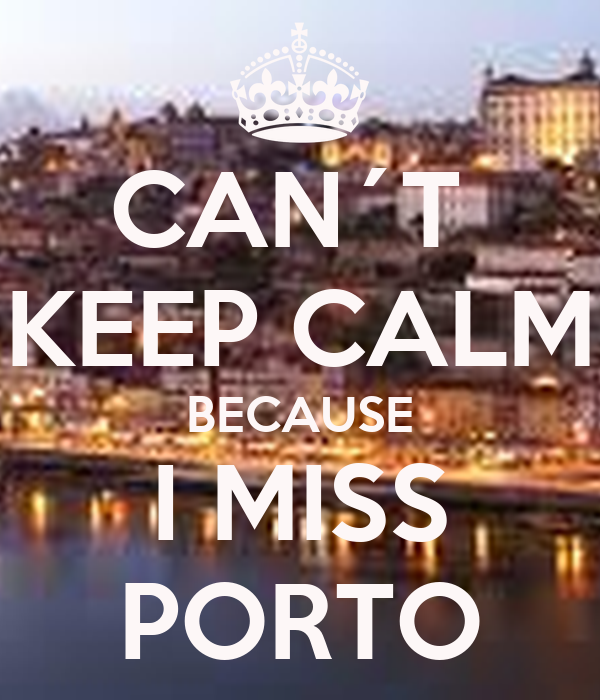 CAN´T  KEEP CALM BECAUSE I MISS PORTO