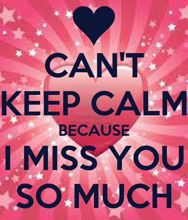 CAN'T KEEP CALM BECAUSE I MISS YOU SO MUCH