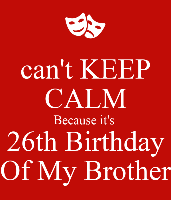 can't KEEP CALM Because it's  26th Birthday Of My Brother