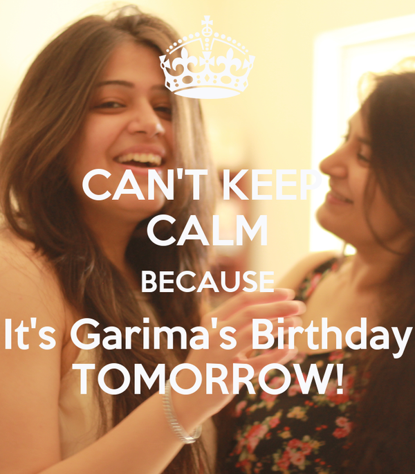 CAN'T KEEP  CALM BECAUSE It's Garima's Birthday TOMORROW!