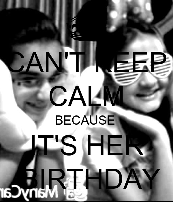 CAN'T KEEP CALM BECAUSE  IT'S HER   BIRTHDAY