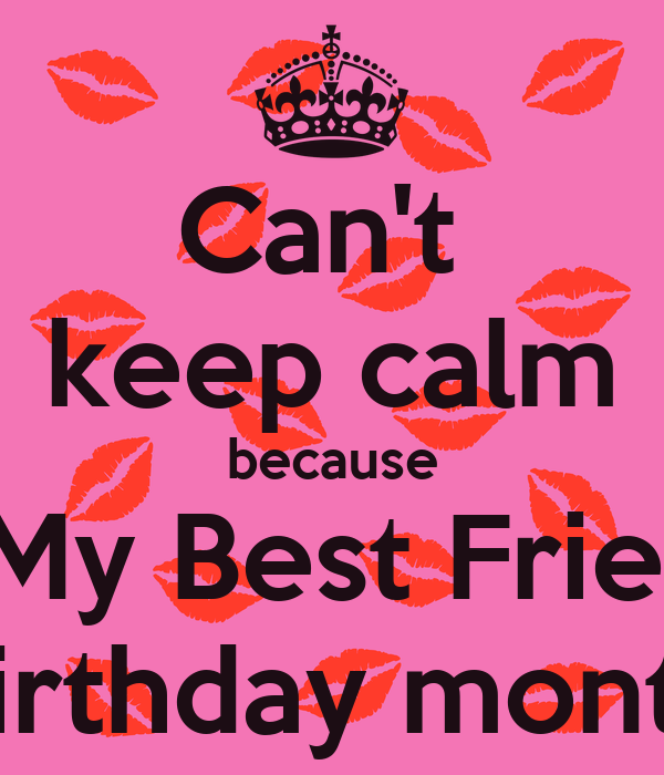 Can't  keep calm because It's My Best Friend's Birthday month