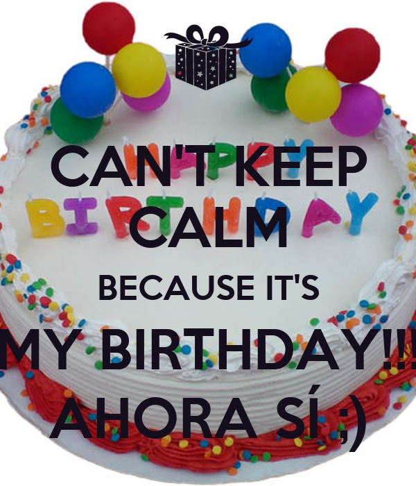 CAN'T KEEP CALM BECAUSE IT'S MY BIRTHDAY!!! AHORA SÍ ;)