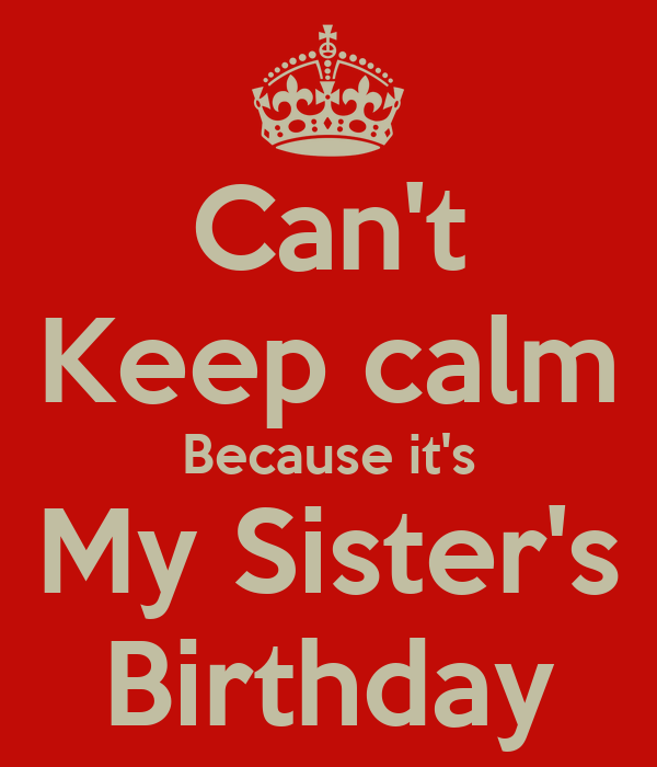 Can't Keep calm Because it's My Sister's Birthday
