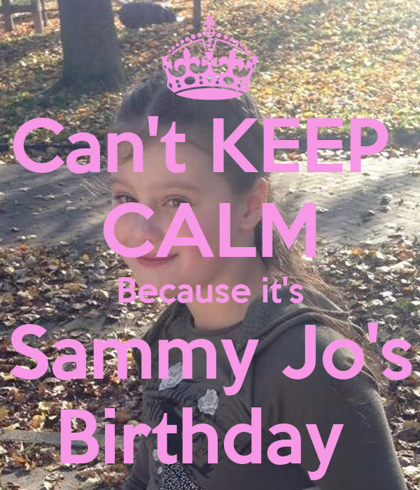 Can't KEEP  CALM Because it's Sammy Jo's Birthday