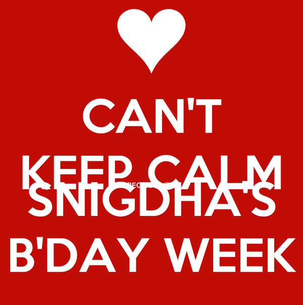 CAN'T KEEP CALM BECAUSE IT'S SNIGDHA'S B'DAY WEEK