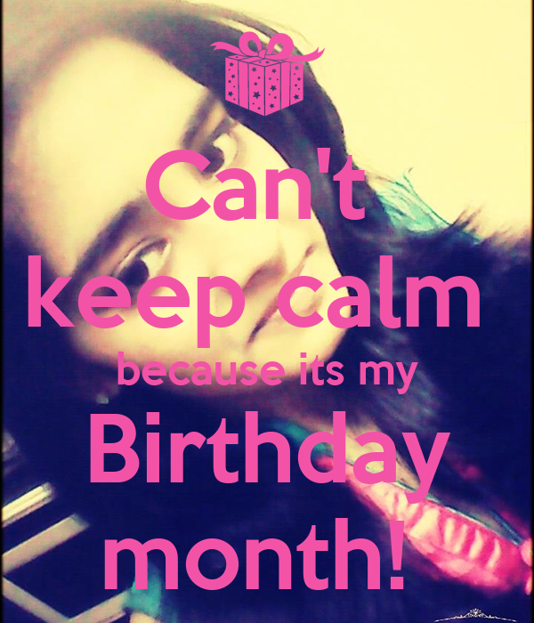 Can't  keep calm  because its my Birthday month!