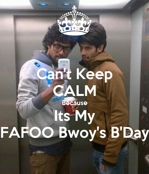 Can't Keep CALM Because Its My FAFOO Bwoy's B'Day