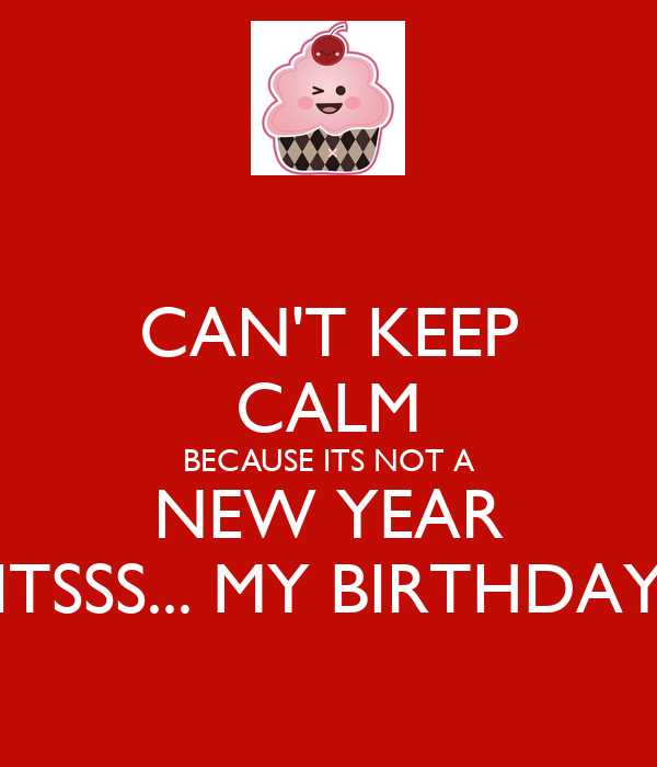 CAN'T KEEP CALM BECAUSE ITS NOT A NEW YEAR ITSSS... MY BIRTHDAY
