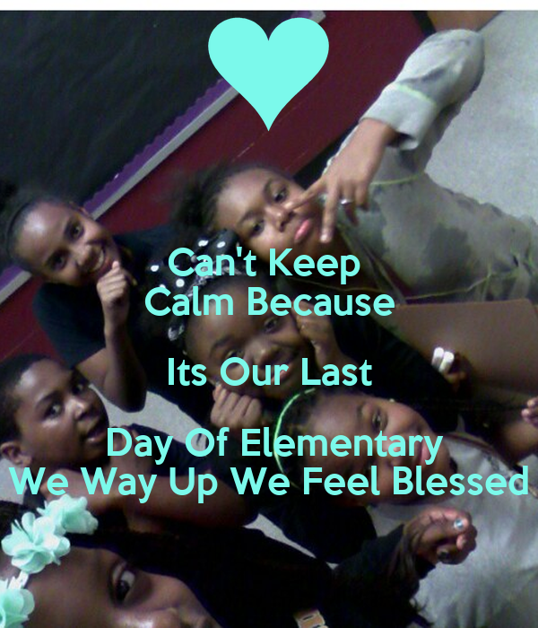 Can't Keep  Calm Because Its Our Last  Day Of Elementary We Way Up We Feel Blessed