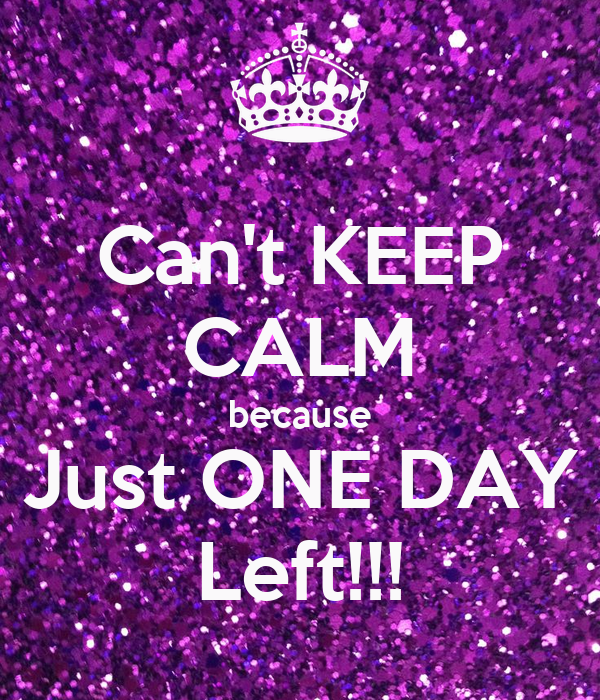 Can't KEEP CALM because Just ONE DAY Left!!!