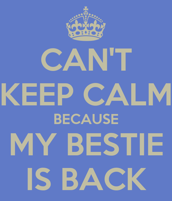 CAN'T KEEP CALM BECAUSE MY BESTIE IS BACK