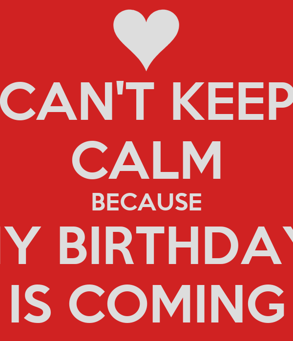 CAN'T KEEP CALM BECAUSE MY BIRTHDAY  IS COMING